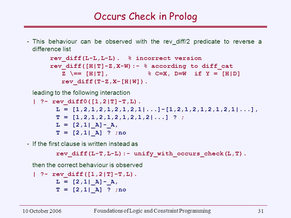 10 October 2006 Foundations of Logic and Constraint Programming 31 Occurs Check in Prolog ­This behaviour can be observed with the rev_diff/2 predicate to reverse a difference list rev_diff(L-L,L-L).