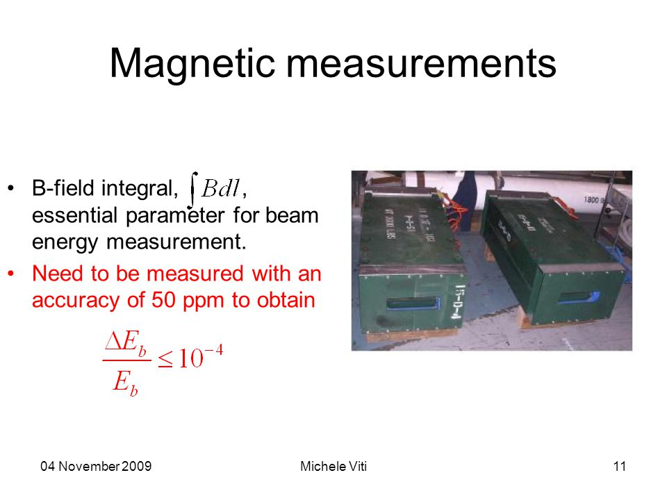 04 November 2009Michele Viti11 Magnetic measurements B-field integral,, essential parameter for beam energy measurement. Need to be measured with an a