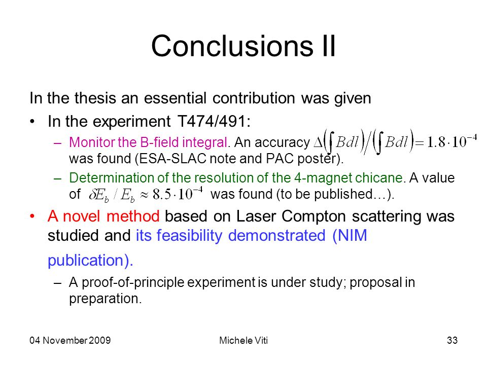 04 November 2009Michele Viti33 Conclusions II In the thesis an essential contribution was given In the experiment T474/491: –Monitor the B-field integral.
