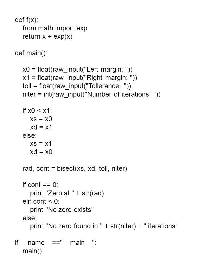 def f(x): from math import exp return x + exp(x) def main(): x0 = float(raw_input( Left margin: )) x1 = float(raw_input( Right margin: )) toll = float(raw_input( Tollerance: )) niter = int(raw_input( Number of iterations: )) if x0 < x1: xs = x0 xd = x1 else: xs = x1 xd = x0 rad, cont = bisect(xs, xd, toll, niter) if cont == 0: print Zero at + str(rad) elif cont < 0: print No zero exists else: print No zero found in + str(niter) + iterations if __name__== __main__ : main()
