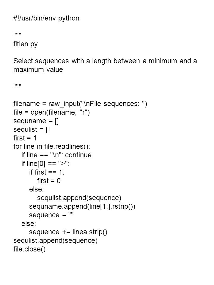 #!/usr/bin/env python fltlen.py Select sequences with a length between a minimum and a maximum value filename = raw_input( \nFile sequences: ) file = open(filename, r ) sequname = [] sequlist = [] first = 1 for line in file.readlines(): if line == \n : continue if line[0] == > : if first == 1: first = 0 else: sequlist.append(sequence) sequname.append(line[1:].rstrip()) sequence = else: sequence += linea.strip() sequlist.append(sequence) file.close()