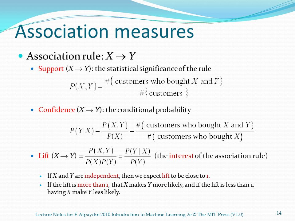Association measures Association rule: X  Y Support (X  Y): the statistical significance of the rule Confidence (X  Y): the conditional probability Lift (X  Y) (the interest of the association rule) If X and Y are independent, then we expect lift to be close to 1.