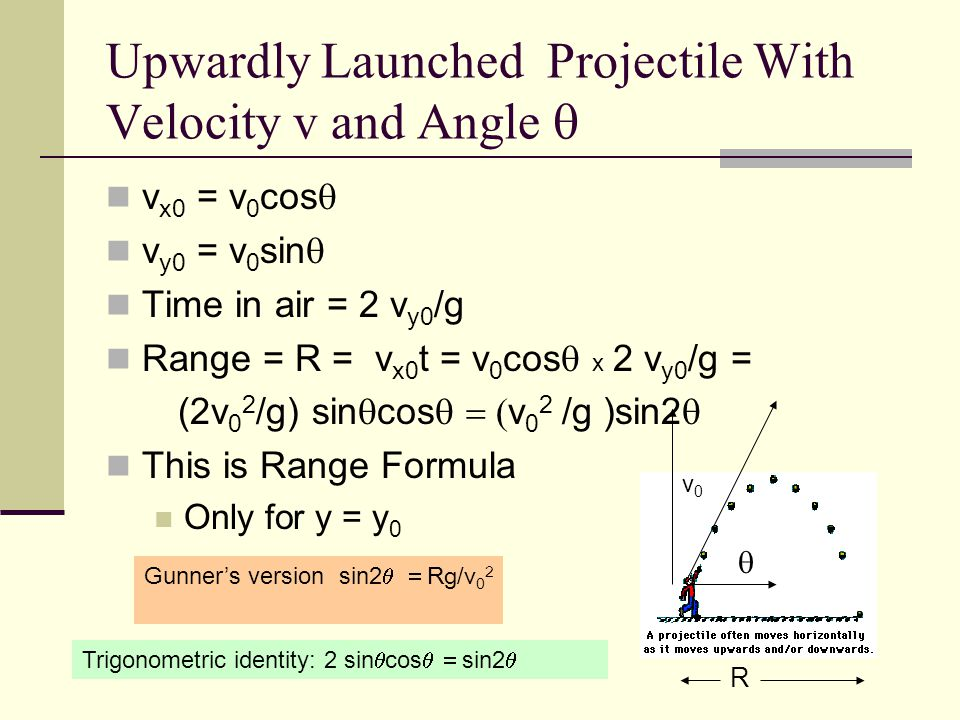 Upwardly Launched Projectile With Velocity v and Angle  v x0 = v 0 cos  v y0 = v 0 sin  Time in air = 2 v y0 /g Range = R = v x0 t = v 0 cos  x  2 v y0 /g = (2v 0 2 /g) sin  cos  v 0 2 /g )sin2  This is Range Formula Only for y = y 0  R Trigonometric identity: 2 sin  cos  sin2  Gunner's version sin2  Rg/v 0 2 v0v0