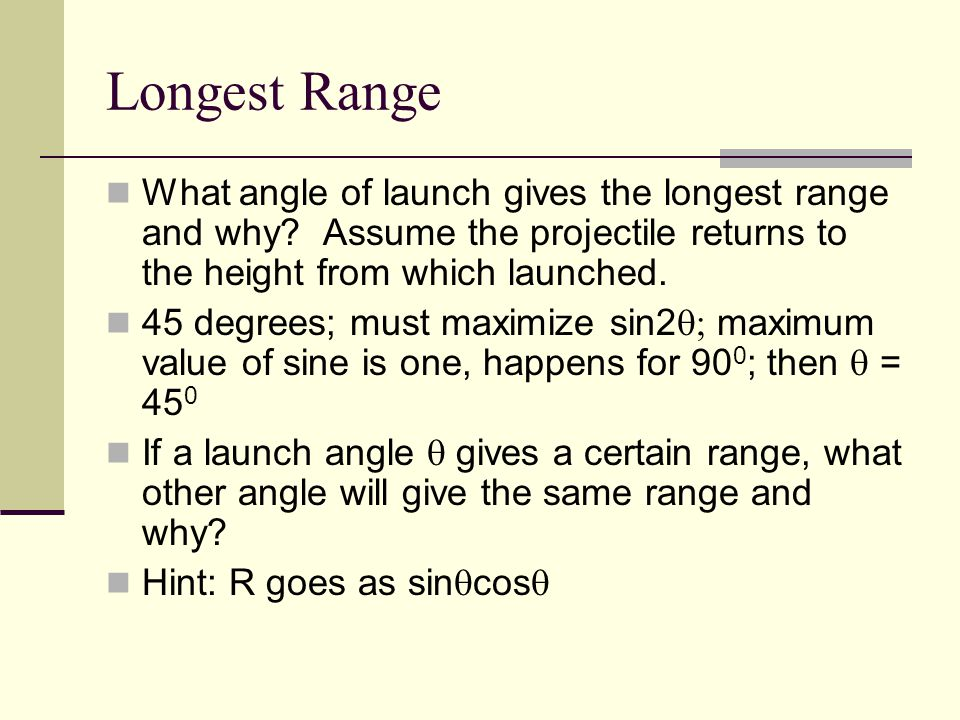 Longest Range What angle of launch gives the longest range and why.
