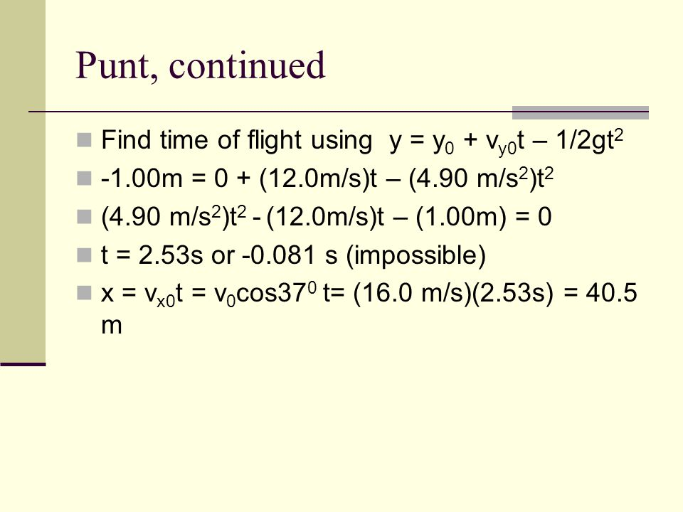 Punt, continued Find time of flight using y = y 0 + v y0 t – 1/2gt 2 -1.00m = 0 + (12.0m/s)t – (4.90 m/s 2 )t 2 (4.90 m/s 2 )t 2 - (12.0m/s)t – (1.00m) = 0 t = 2.53s or -0.081 s (impossible) x = v x0 t = v 0 cos37 0 t= (16.0 m/s)(2.53s) = 40.5 m