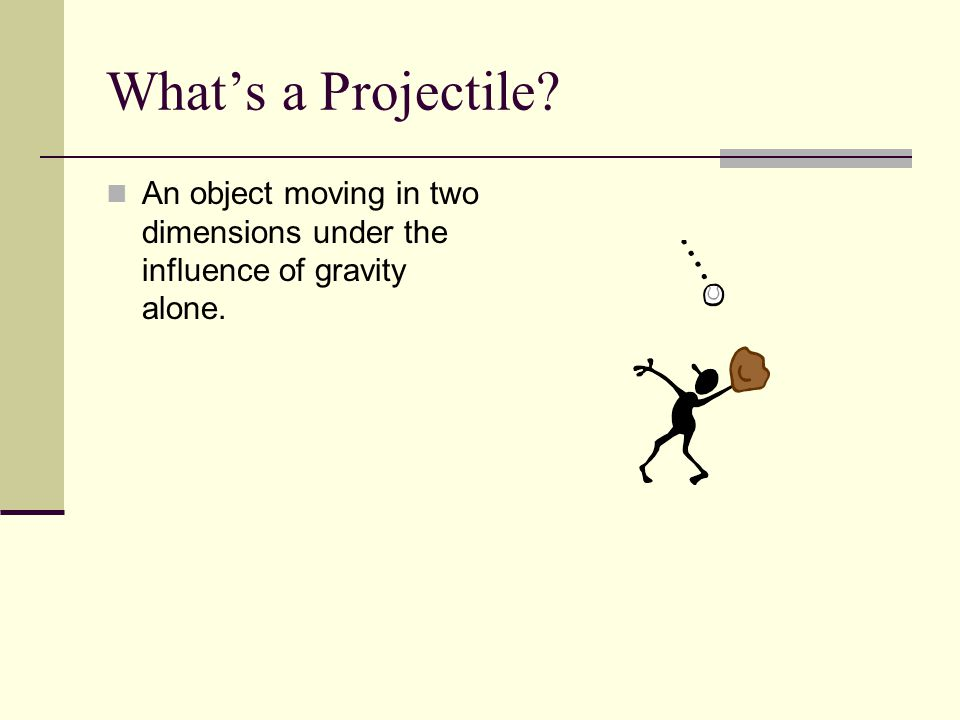 What's a Projectile? An object moving in two dimensions under the influence of gravity alone.