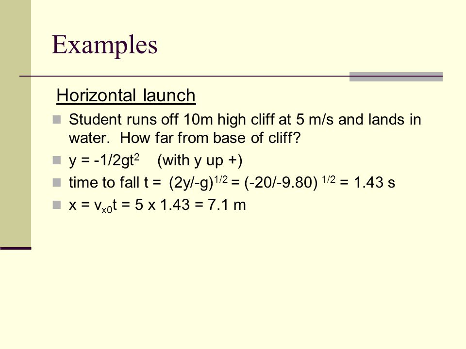 Examples Horizontal launch Student runs off 10m high cliff at 5 m/s and lands in water.