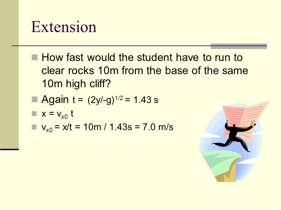 Extension How fast would the student have to run to clear rocks 10m from the base of the same 10m high cliff.