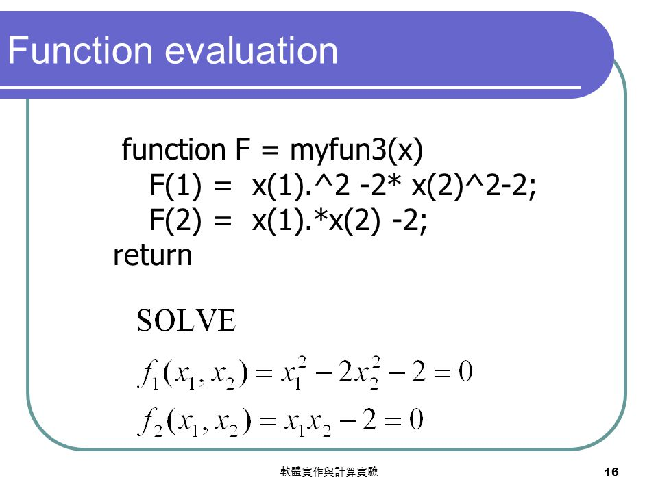 軟體實作與計算實驗 16 function F = myfun3(x) F(1) = x(1).^2 -2* x(2)^2-2; F(2) = x(1).*x(2) -2; return Function evaluation