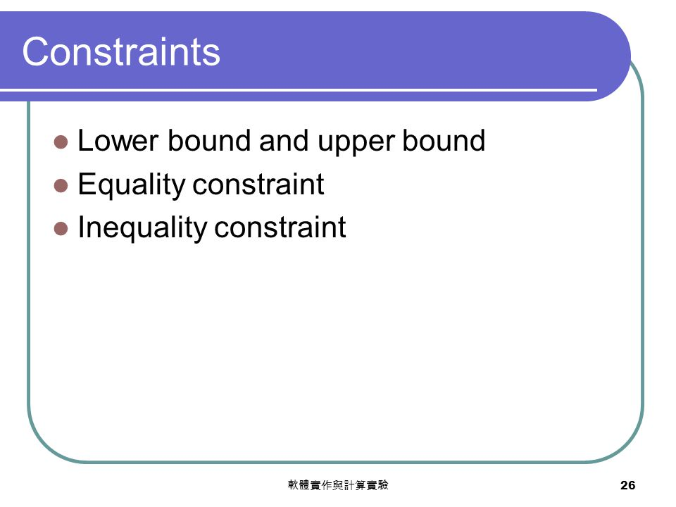 軟體實作與計算實驗 26 Constraints Lower bound and upper bound Equality constraint Inequality constraint