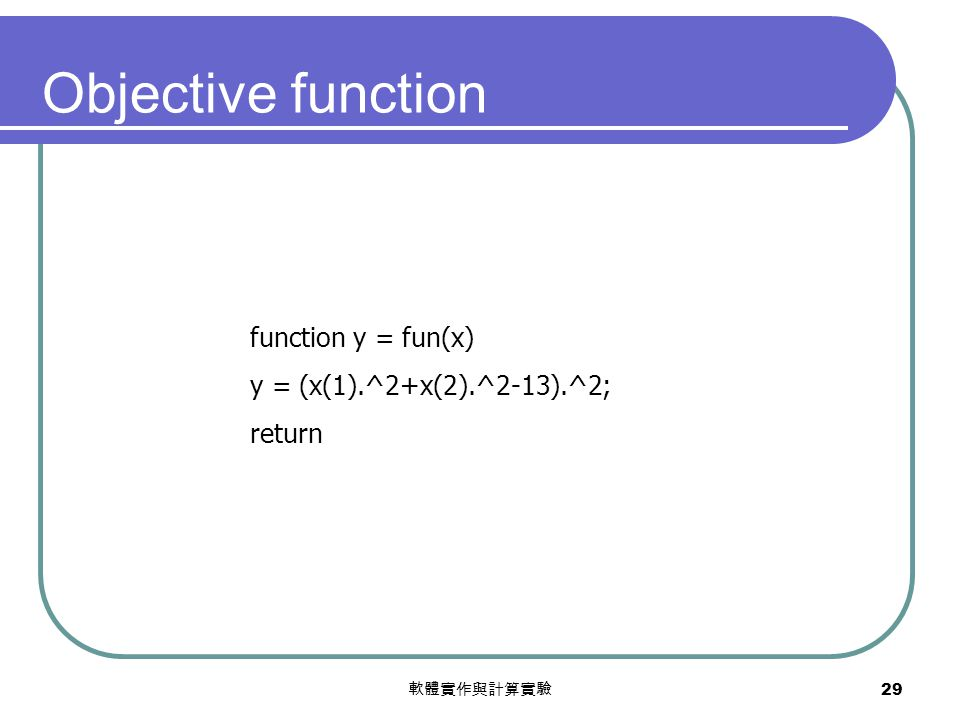 軟體實作與計算實驗 29 function y = fun(x) y = (x(1).^2+x(2).^2-13).^2; return Objective function