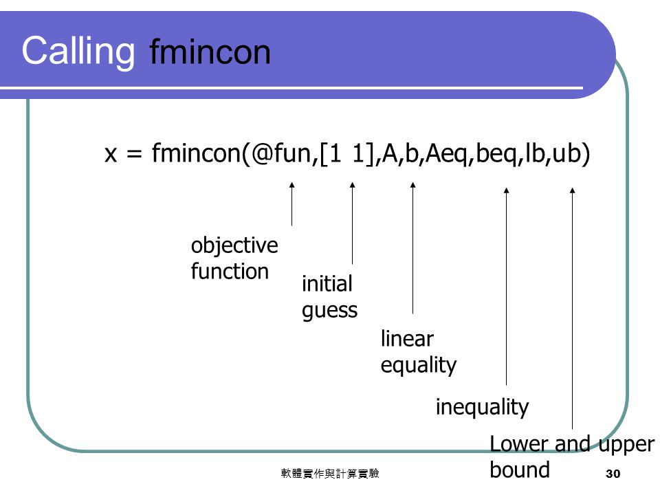 軟體實作與計算實驗 30 Calling fmincon x = fmincon(@fun,[1 1],A,b,Aeq,beq,lb,ub) objective function initial guess linear equality inequality Lower and upper bou