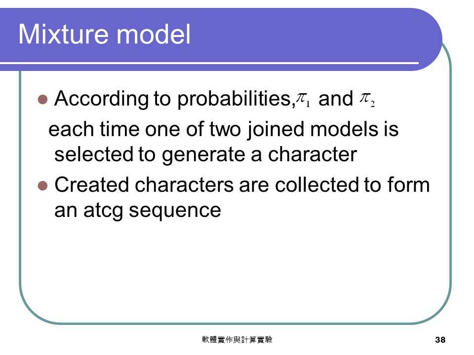 軟體實作與計算實驗 38 Mixture model According to probabilities, and each time one of two joined models is selected to generate a character Created characters are collected to form an atcg sequence