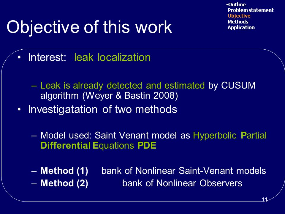 11 Objective of this work Interest: leak localization –Leak is already detected and estimated by CUSUM algorithm (Weyer & Bastin 2008) Investigatation of two methods –Model used: Saint Venant model as Hyperbolic Partial Differential Equations PDE –Method (1) bank of Nonlinear Saint-Venant models –Method (2) bank of Nonlinear Observers Outline Problem statement Objective Methods Application
