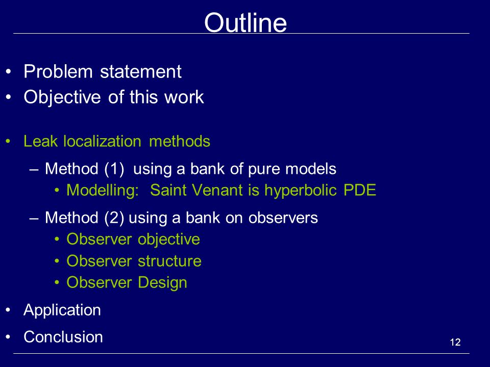 12 Outline Problem statement Objective of this work Leak localization methods –Method (1) using a bank of pure models Modelling: Saint Venant is hyperbolic PDE –Method (2) using a bank on observers Observer objective Observer structure Observer Design Application Conclusion