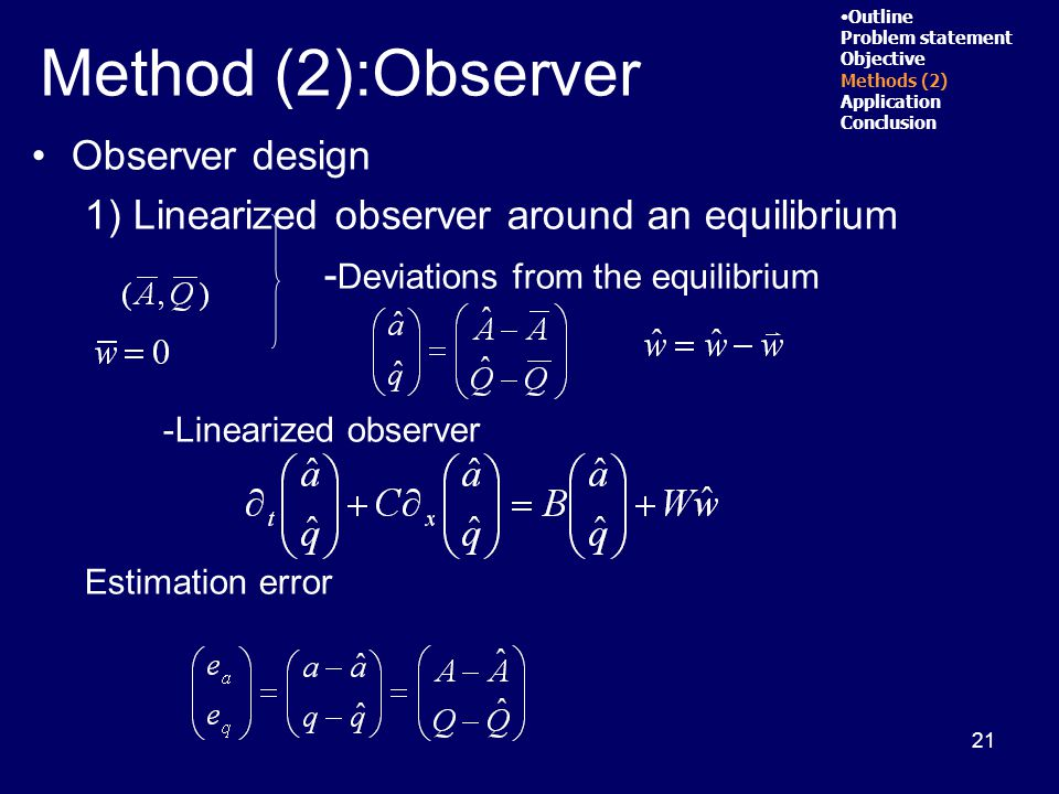 21 Observer design 1) Linearized observer around an equilibrium - Deviations from the equilibrium -Linearized observer Estimation error Outline Problem statement Objective Methods (2) Application Conclusion Method (2):Observer