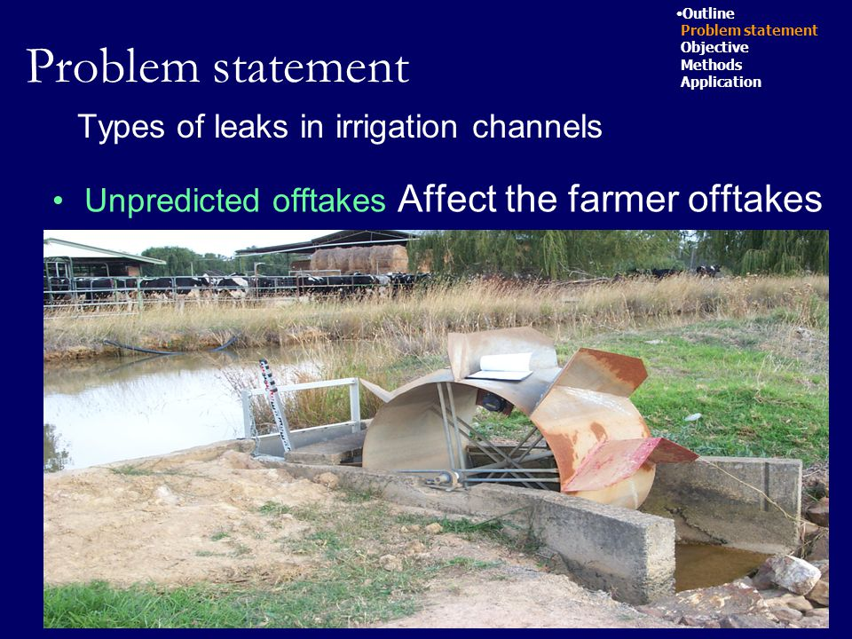 7 Types of leaks in irrigation channels Unpredicted offtakes Affect the farmer offtakes Outline Problem statement Objective Methods Application Problem statement