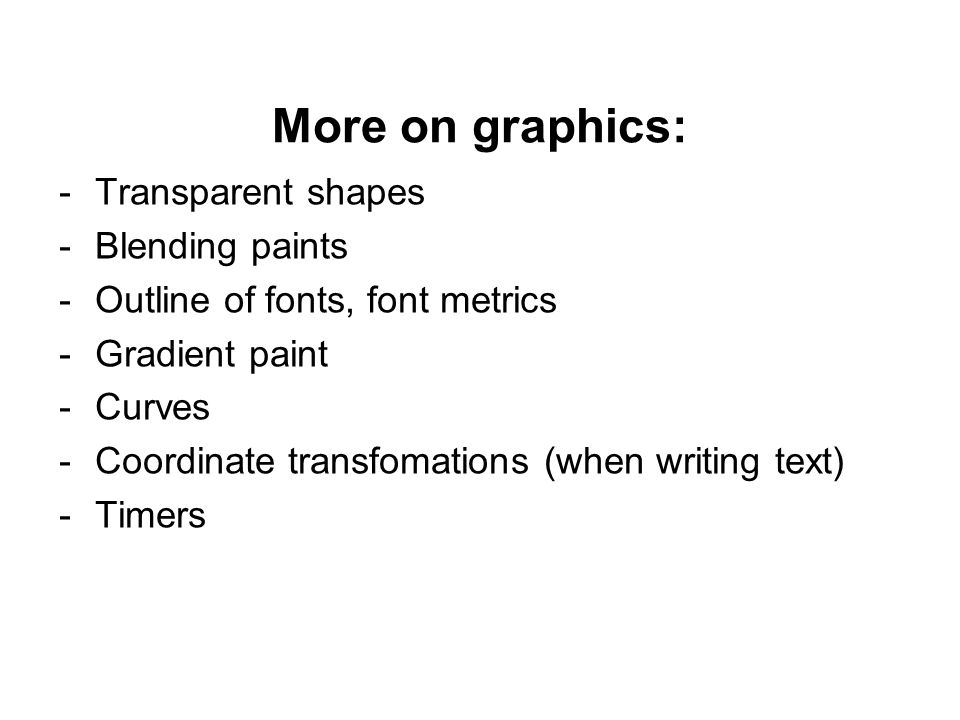 More on graphics: -Transparent shapes -Blending paints -Outline of fonts, font metrics -Gradient paint -Curves -Coordinate transfomations (when writing text) -Timers