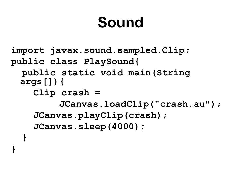 Sound import javax.sound.sampled.Clip; public class PlaySound{ public static void main(String args[]){ Clip crash = JCanvas.loadClip( crash.au ); JCanvas.playClip(crash); JCanvas.sleep(4000); }