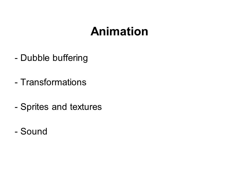 Animation - Dubble buffering - Transformations - Sprites and textures - Sound