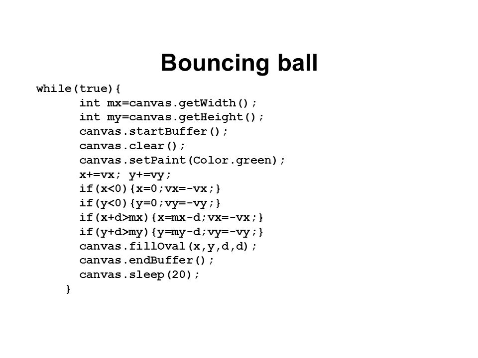 Bouncing ball while(true){ int mx=canvas.getWidth(); int my=canvas.getHeight(); canvas.startBuffer(); canvas.clear(); canvas.setPaint(Color.green); x+=vx; y+=vy; if(x<0){x=0;vx=-vx;} if(y<0){y=0;vy=-vy;} if(x+d>mx){x=mx-d;vx=-vx;} if(y+d>my){y=my-d;vy=-vy;} canvas.fillOval(x,y,d,d); canvas.endBuffer(); canvas.sleep(20); }