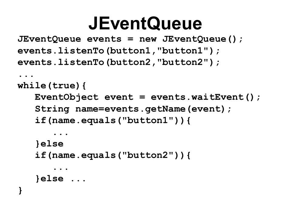 JEventQueue JEventQueue events = new JEventQueue(); events.listenTo(button1, button1 ); events.listenTo(button2, button2 );...