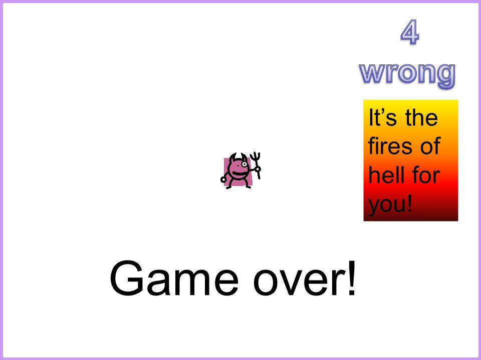 It's the fires of hell for you! Game over!