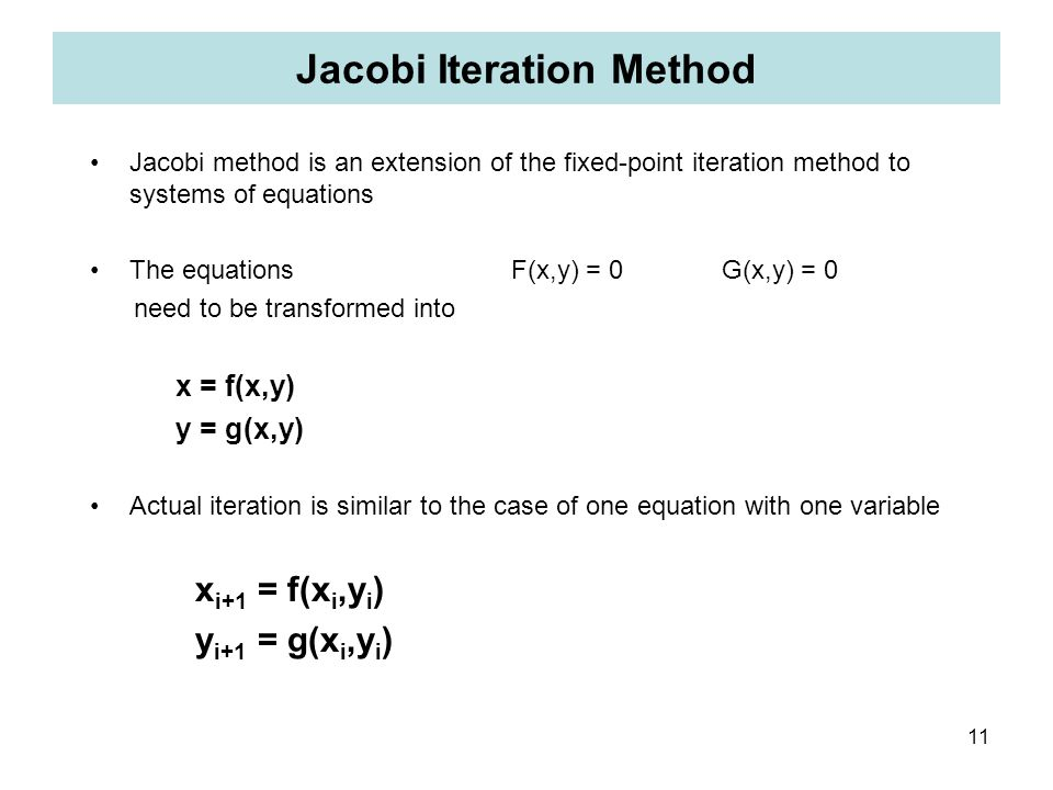 11 Jacobi Iteration Method Jacobi method is an extension of the fixed-point iteration method to systems of equations The equations F(x,y) = 0 G(x,y) =