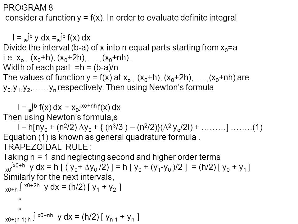 PROGRAM 8 consider a function y = f(x). In order to evaluate definite integral I = a ∫ b y dx = a ∫ b f(x) dx Divide the interval (b-a) of x into n eq