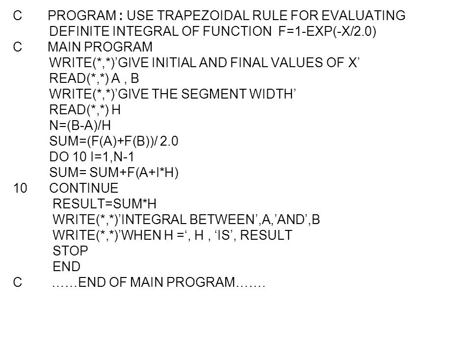 C PROGRAM : USE TRAPEZOIDAL RULE FOR EVALUATING DEFINITE INTEGRAL OF FUNCTION F=1-EXP(-X/2.0) C MAIN PROGRAM WRITE(*,*)'GIVE INITIAL AND FINAL VALUES