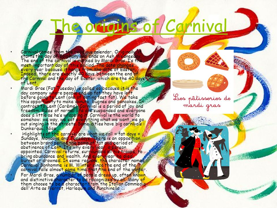 The origins of Carnival Carnival comes from the religious calendar. Originally, it starts the day of Epiphany and ends on Ash Wednesday. The end of th
