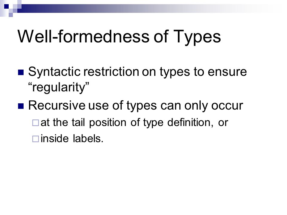 Well-formedness of Types Syntactic restriction on types to ensure regularity Recursive use of types can only occur  at the tail position of type definition, or  inside labels.