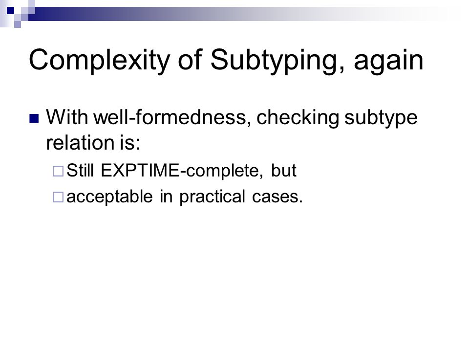 Complexity of Subtyping, again With well-formedness, checking subtype relation is:  Still EXPTIME-complete, but  acceptable in practical cases.