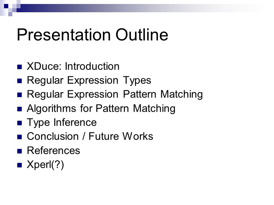 Presentation Outline XDuce: Introduction Regular Expression Types Regular Expression Pattern Matching Algorithms for Pattern Matching Type Inference Conclusion / Future Works References Xperl( )