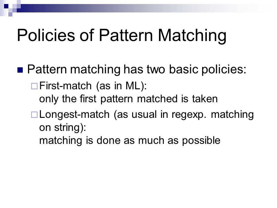 Policies of Pattern Matching Pattern matching has two basic policies:  First-match (as in ML): only the first pattern matched is taken  Longest-match (as usual in regexp.