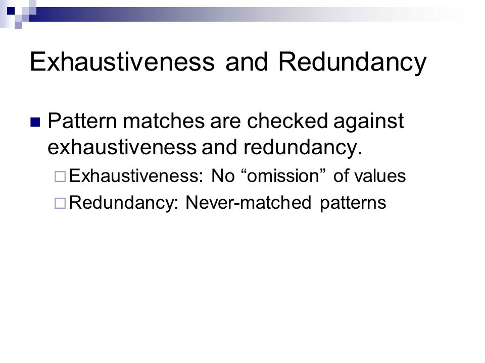 Exhaustiveness and Redundancy Pattern matches are checked against exhaustiveness and redundancy.