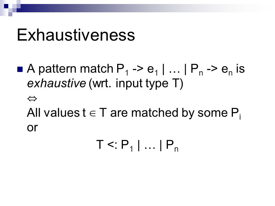 Exhaustiveness A pattern match P 1 -> e 1 | … | P n -> e n is exhaustive (wrt.