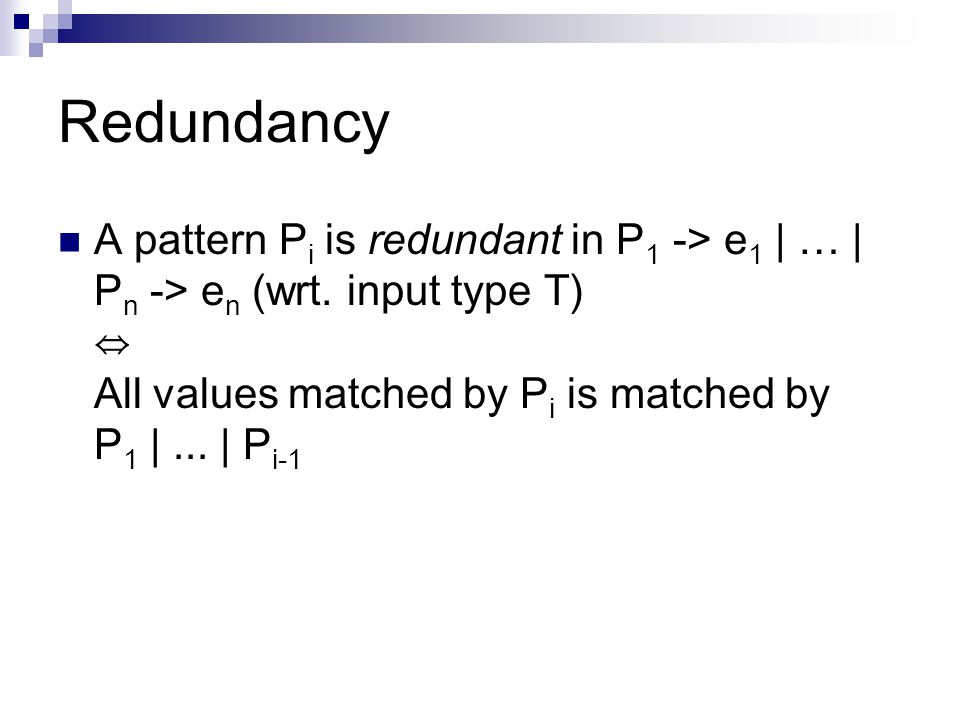 Redundancy A pattern P i is redundant in P 1 -> e 1 | … | P n -> e n (wrt.
