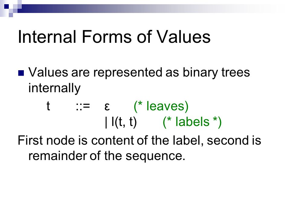 Internal Forms of Values Values are represented as binary trees internally t::=ε(* leaves) | l(t, t)(* labels *) First node is content of the label, second is remainder of the sequence.