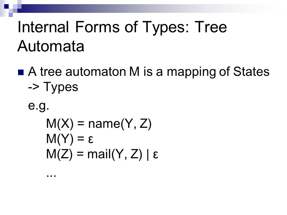 Internal Forms of Types: Tree Automata A tree automaton M is a mapping of States -> Types e.g.
