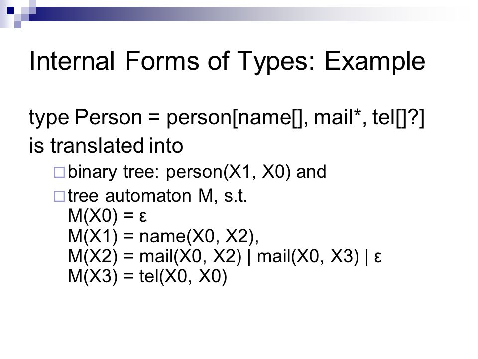 Internal Forms of Types: Example type Person = person[name[], mail*, tel[] ] is translated into  binary tree: person(X1, X0) and  tree automaton M, s.t.