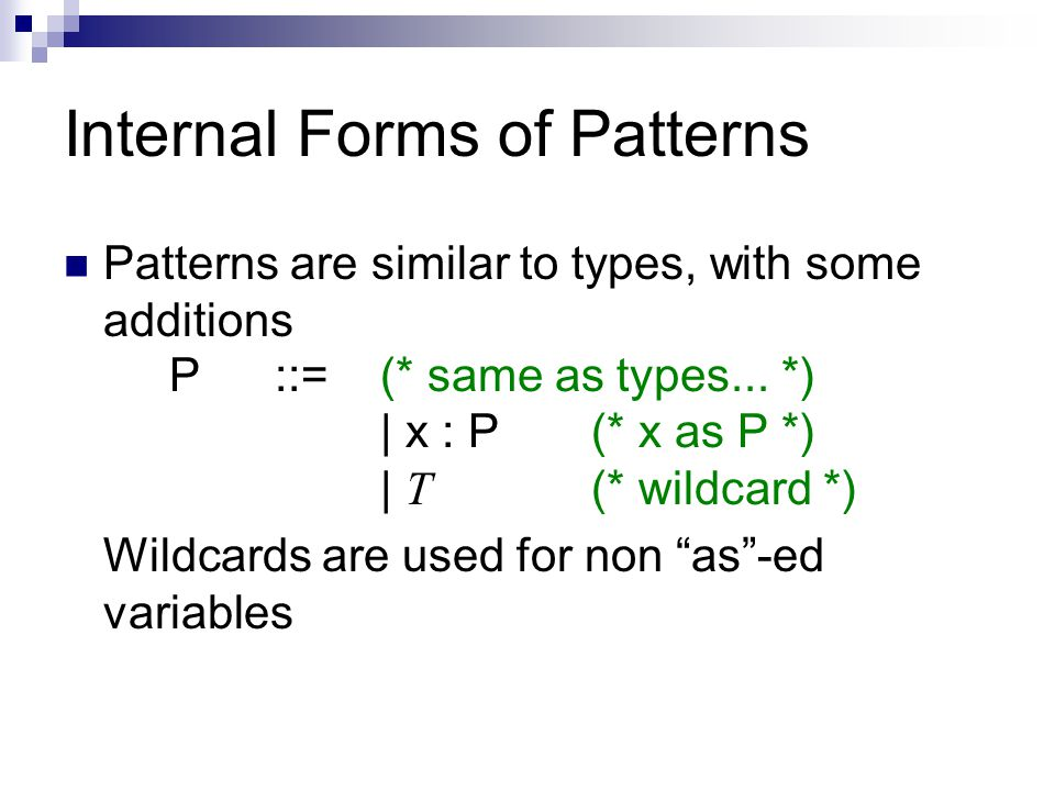 Internal Forms of Patterns Patterns are similar to types, with some additions P::=(* same as types...