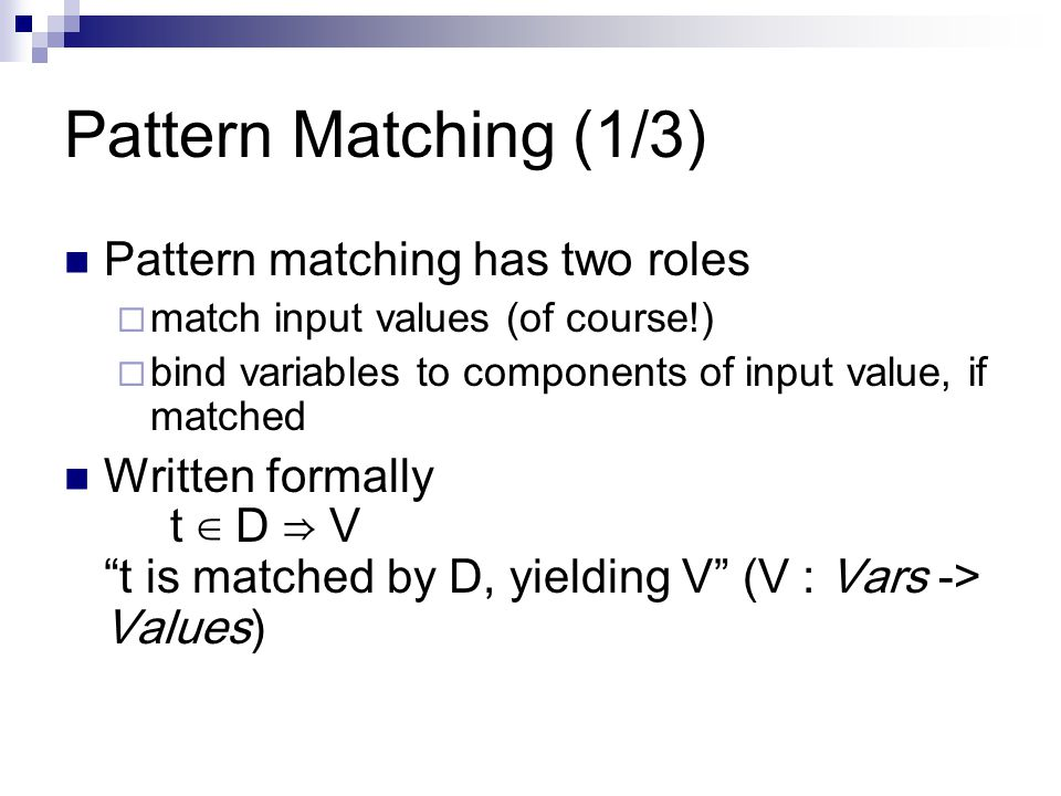Pattern Matching (1/3) Pattern matching has two roles  match input values (of course!)  bind variables to components of input value, if matched Written formally t ∈ D ⇒ V t is matched by D, yielding V (V : Vars -> Values)
