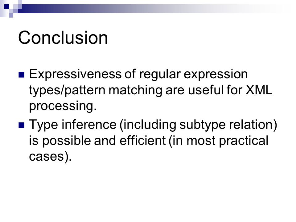 Conclusion Expressiveness of regular expression types/pattern matching are useful for XML processing.