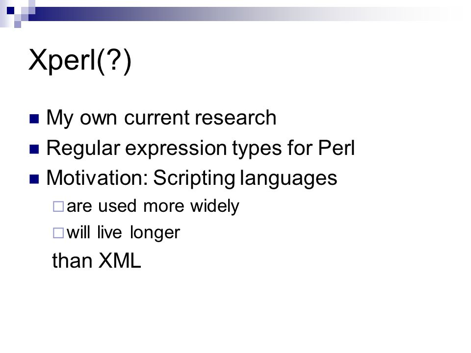 Xperl( ) My own current research Regular expression types for Perl Motivation: Scripting languages  are used more widely  will live longer than XML