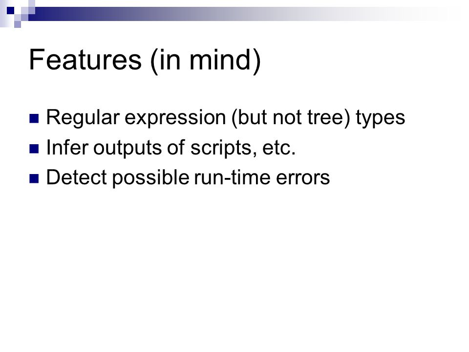 Features (in mind) Regular expression (but not tree) types Infer outputs of scripts, etc.