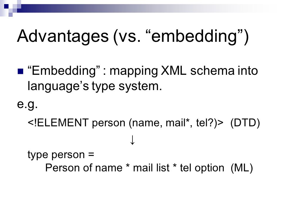 Advantages (vs. embedding ) Embedding : mapping XML schema into language's type system.