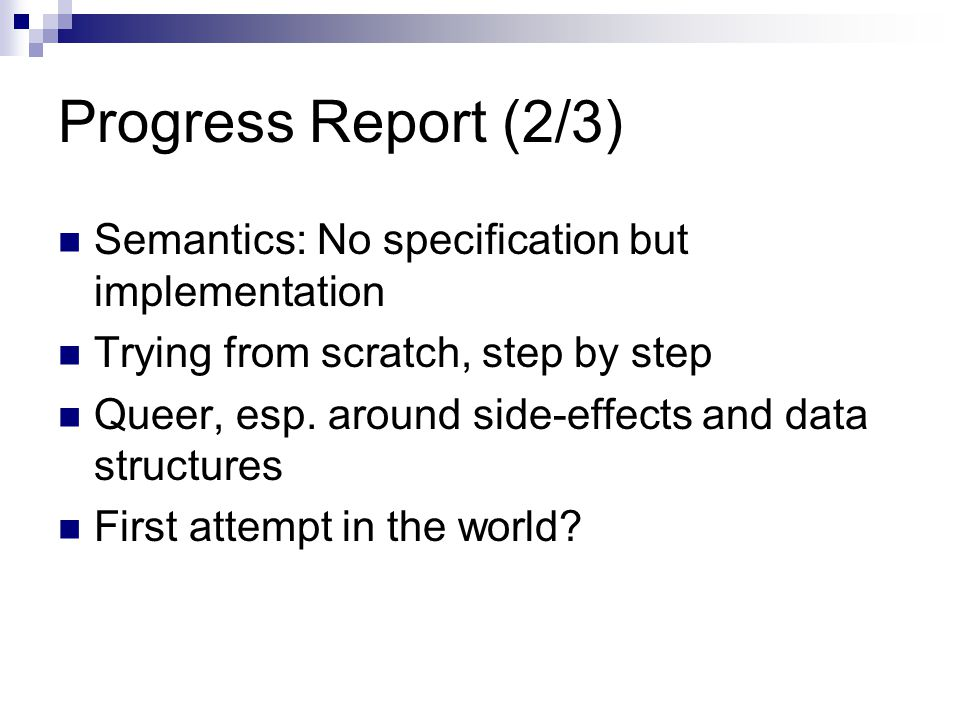 Progress Report (2/3) Semantics: No specification but implementation Trying from scratch, step by step Queer, esp.