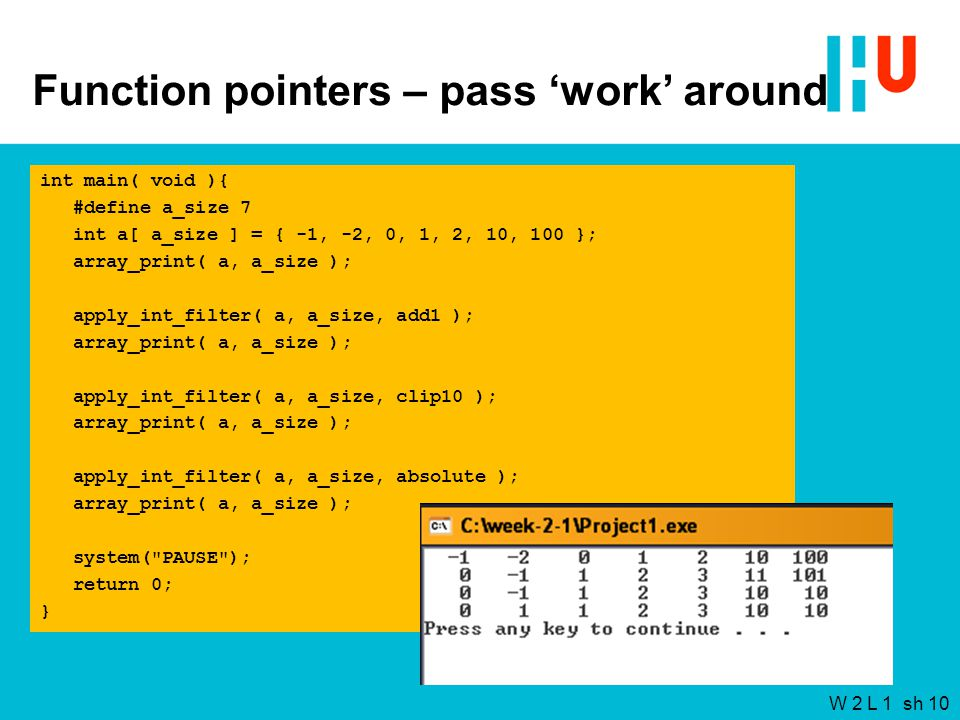 W 2 L 1 sh 10 Function pointers – pass 'work' around int main( void ){ #define a_size 7 int a[ a_size ] = { -1, -2, 0, 1, 2, 10, 100 }; array_print( a, a_size ); apply_int_filter( a, a_size, add1 ); array_print( a, a_size ); apply_int_filter( a, a_size, clip10 ); array_print( a, a_size ); apply_int_filter( a, a_size, absolute ); array_print( a, a_size ); system( PAUSE ); return 0; }