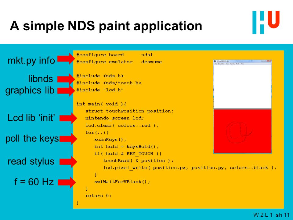 W 2 L 1 sh 11 A simple NDS paint application #configure board ndsi #configure emulator desmume #include #include lcd.h int main( void ){ struct touchPosition position; nintendo_screen lcd; lcd.clear( colors::red ); for(;;){ scanKeys(); int held = keysHeld(); if( held & KEY_TOUCH ){ touchRead( & position ); lcd.pixel_write( position.px, position.py, colors::black ); } swiWaitForVBlank(); } return 0; } mkt.py info libnds graphics lib Lcd lib 'init' poll the keys read stylus f = 60 Hz